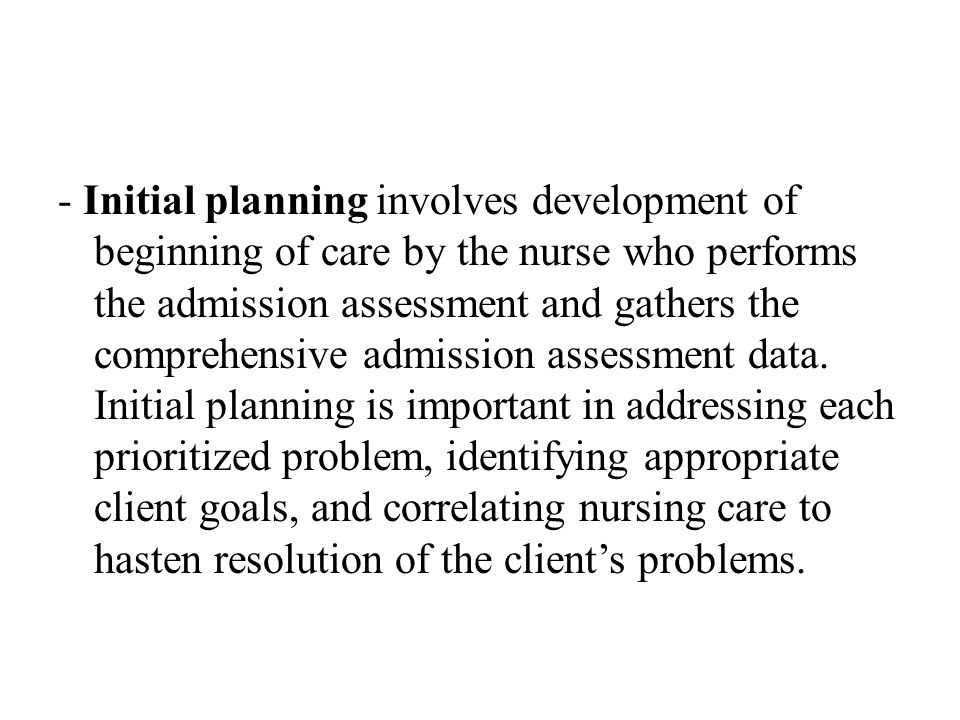 - Initial planning involves development of beginning of care by the nurse who performs the admission assessment and gathers the comprehensive admission assessment data.