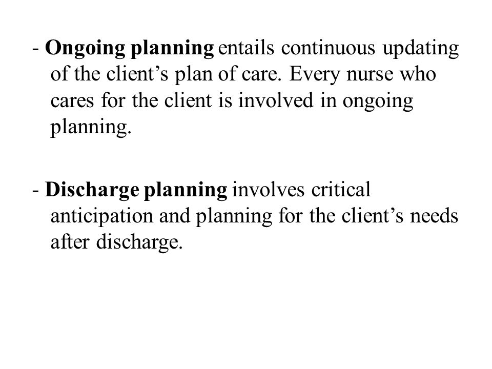 - Ongoing planning entails continuous updating of the client's plan of care. Every nurse who cares for the client is involved in ongoing planning.