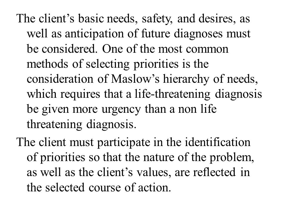 The client's basic needs, safety, and desires, as well as anticipation of future diagnoses must be considered.