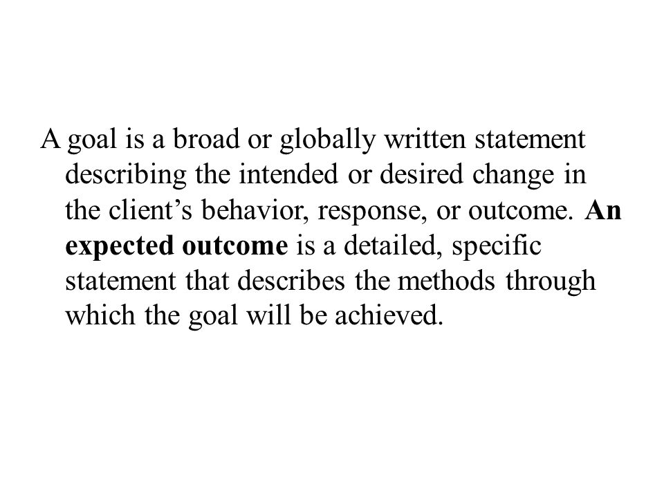 A goal is a broad or globally written statement describing the intended or desired change in the client's behavior, response, or outcome.