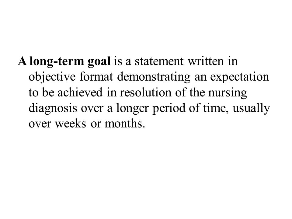 A long-term goal is a statement written in objective format demonstrating an expectation to be achieved in resolution of the nursing diagnosis over a longer period of time, usually over weeks or months.