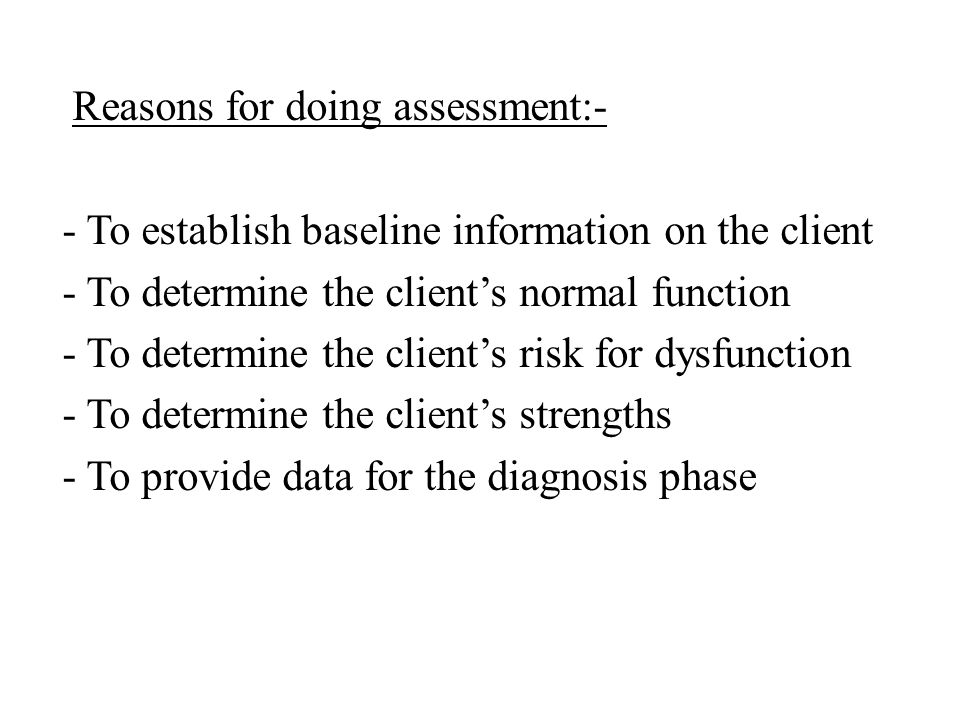 Reasons for doing assessment:- - To establish baseline information on the client - To determine the client's normal function - To determine the client's risk for dysfunction - To determine the client's strengths - To provide data for the diagnosis phase