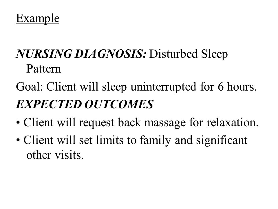 Example NURSING DIAGNOSIS: Disturbed Sleep Pattern Goal: Client will sleep uninterrupted for 6 hours.