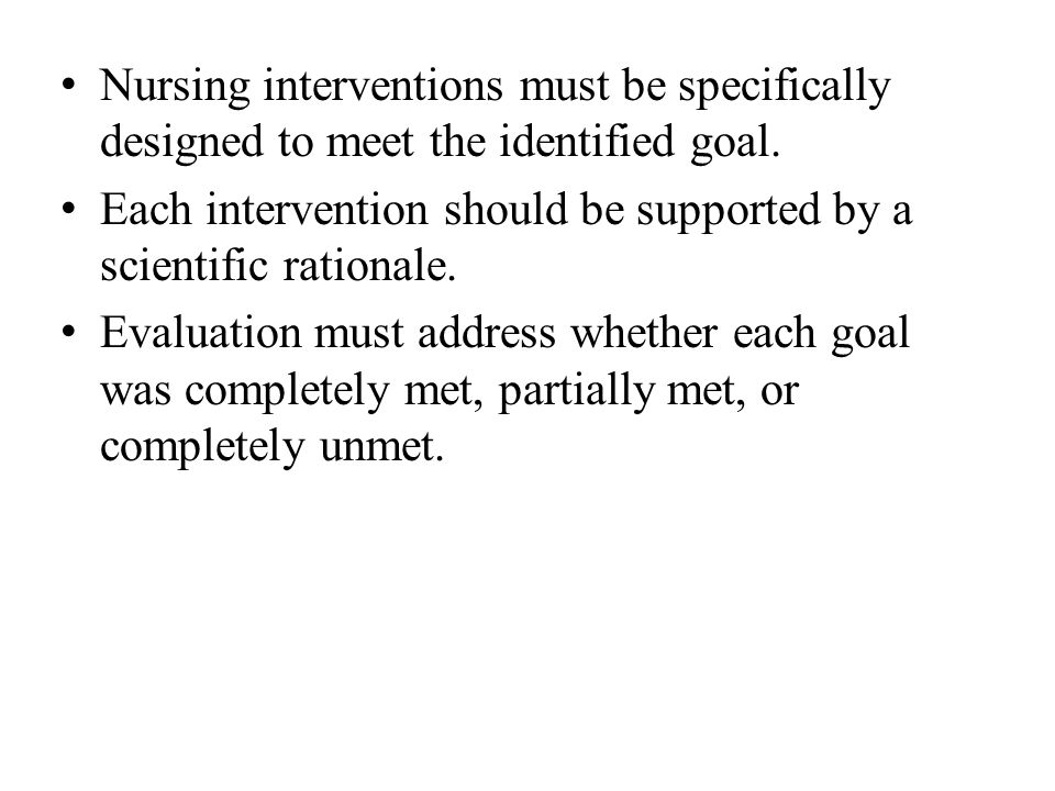 Nursing interventions must be specifically designed to meet the identified goal.