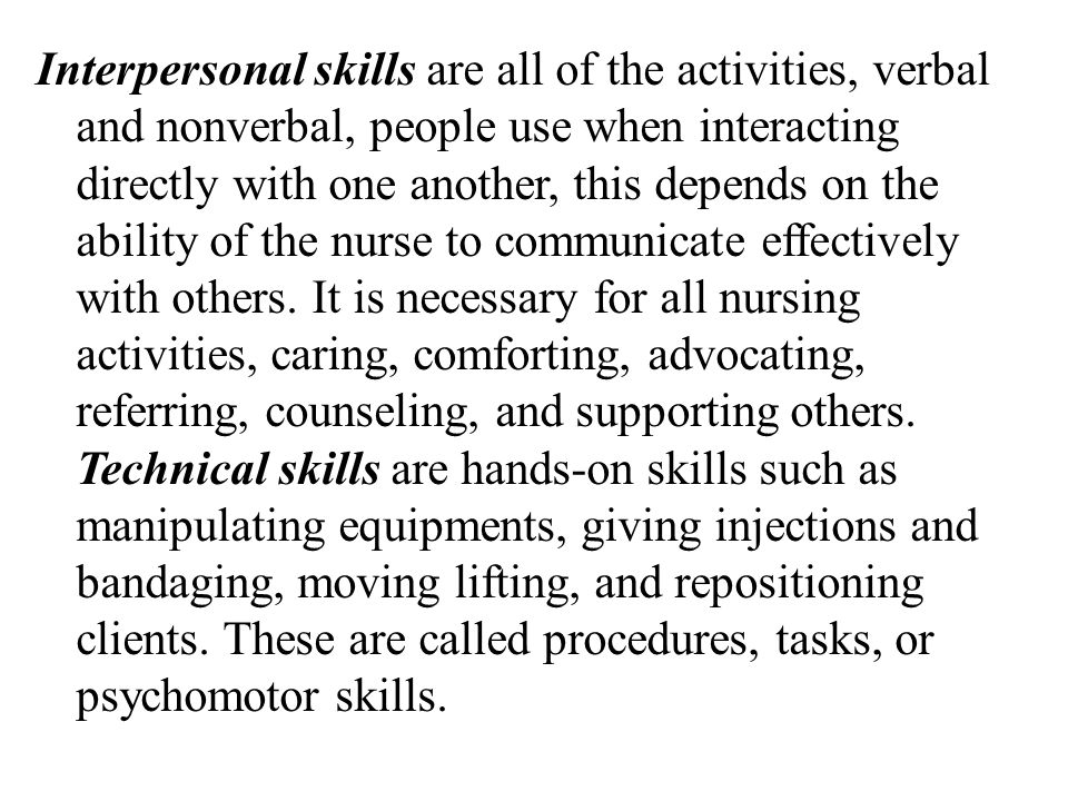 Interpersonal skills are all of the activities, verbal and nonverbal, people use when interacting directly with one another, this depends on the ability of the nurse to communicate effectively with others.