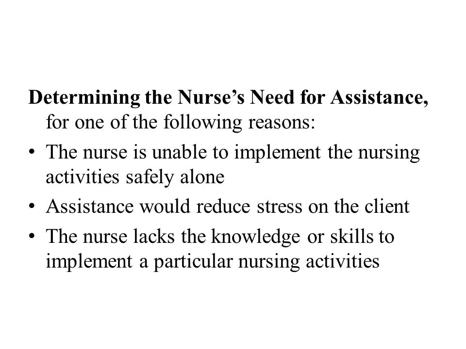 Determining the Nurse's Need for Assistance, for one of the following reasons: