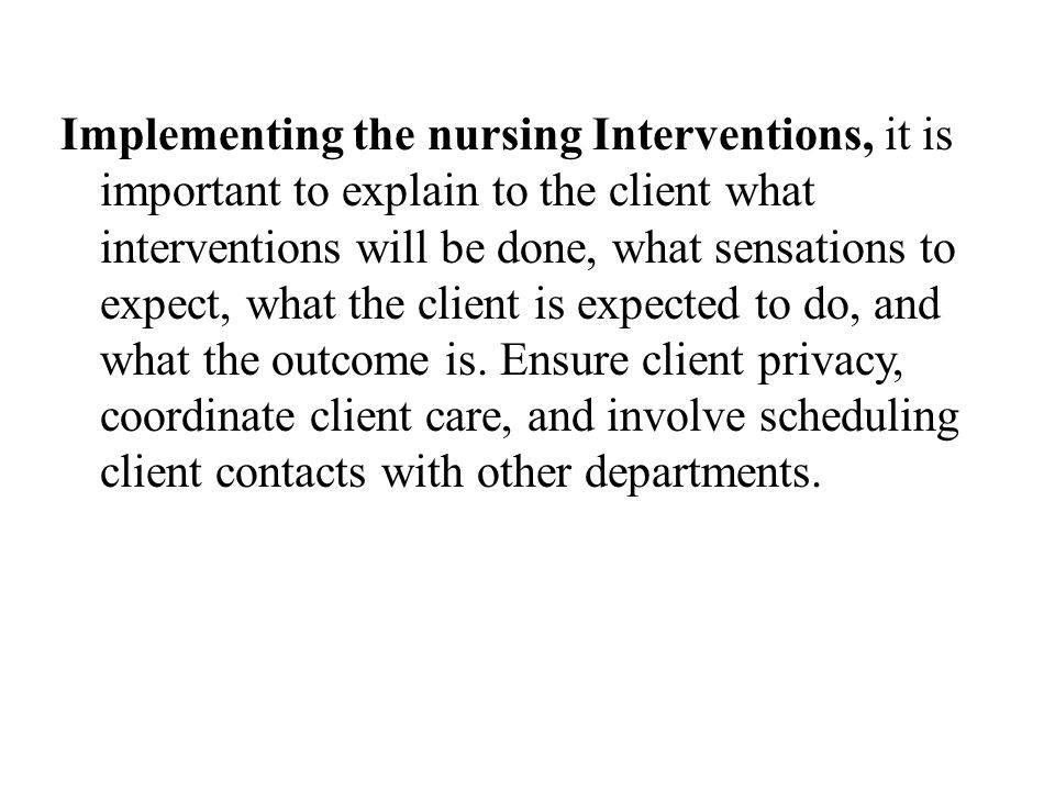 Implementing the nursing Interventions, it is important to explain to the client what interventions will be done, what sensations to expect, what the client is expected to do, and what the outcome is.