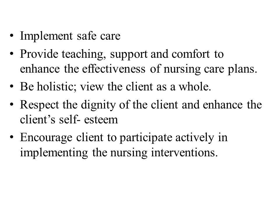 Implement safe care Provide teaching, support and comfort to enhance the effectiveness of nursing care plans.