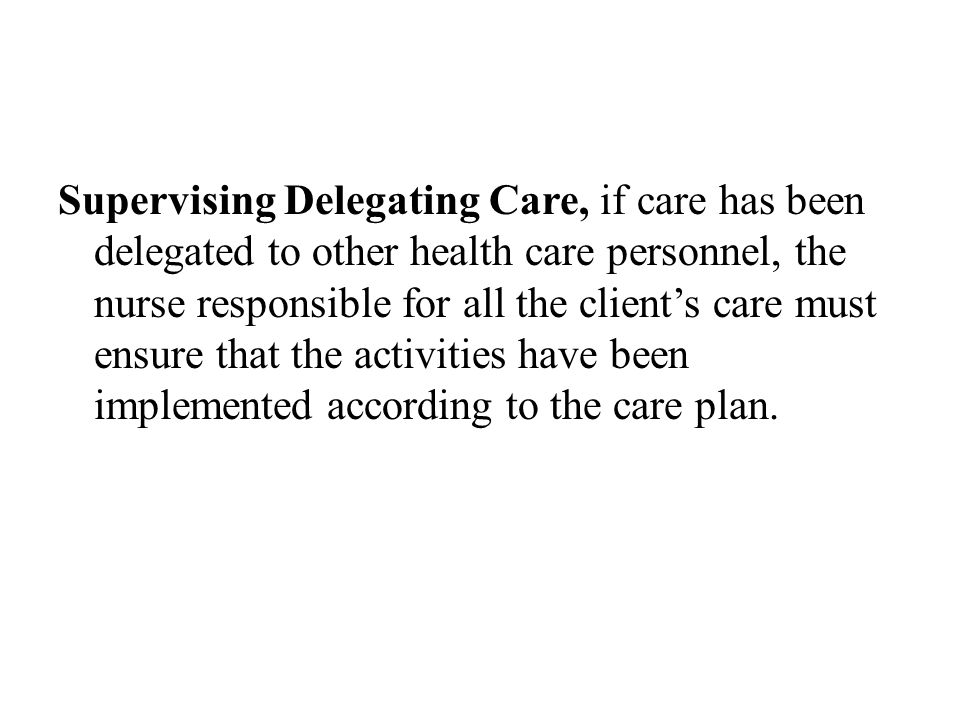 Supervising Delegating Care, if care has been delegated to other health care personnel, the nurse responsible for all the client's care must ensure that the activities have been implemented according to the care plan.