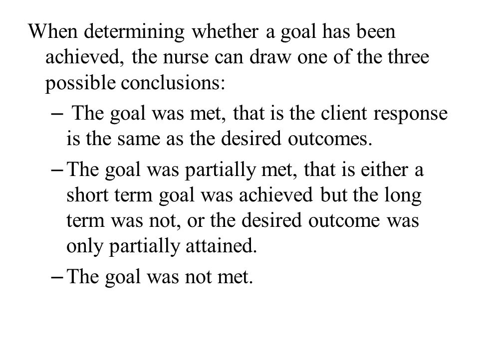 When determining whether a goal has been achieved, the nurse can draw one of the three possible conclusions: