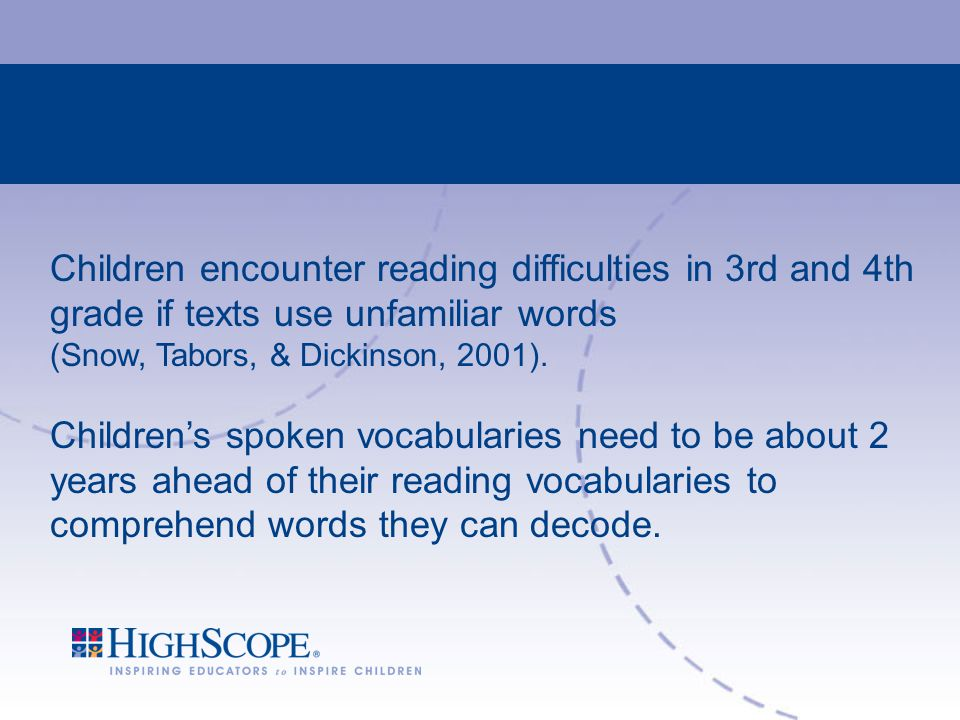 Children encounter reading difficulties in 3rd and 4th grade if texts use unfamiliar words (Snow, Tabors, & Dickinson, 2001).