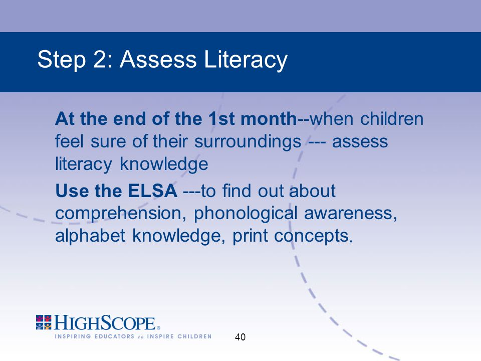 Step 2: Assess Literacy At the end of the 1st month--when children feel sure of their surroundings --- assess literacy knowledge.