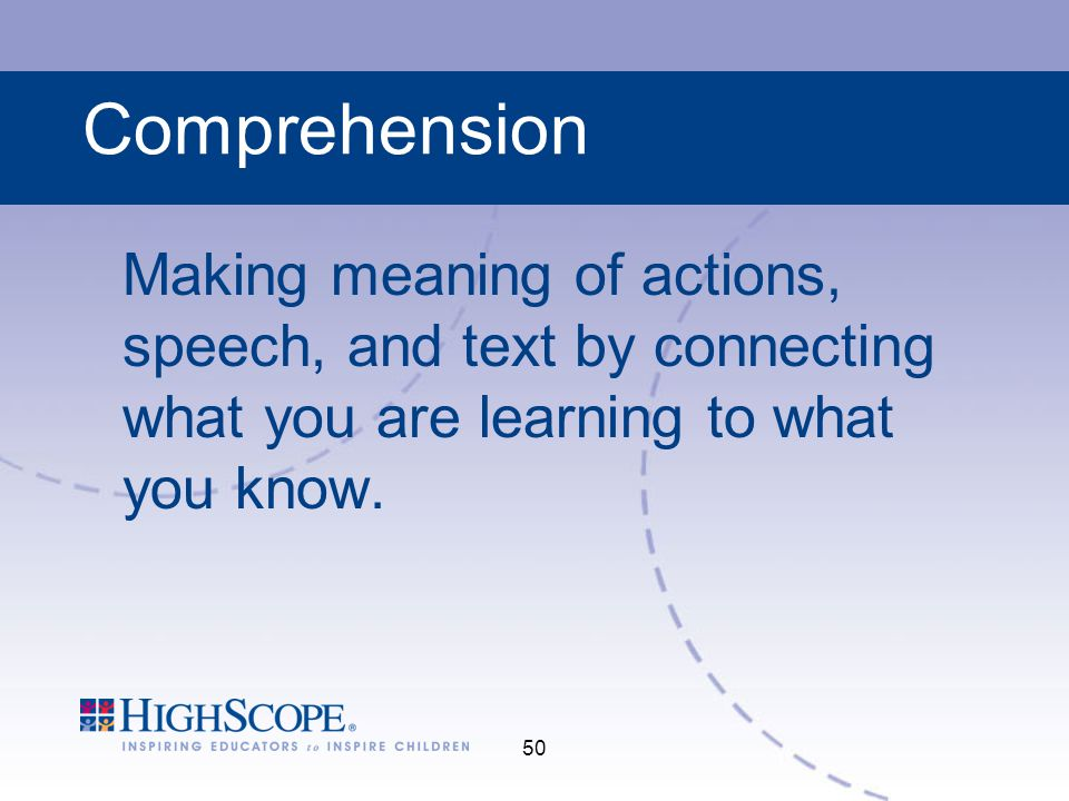 Comprehension Making meaning of actions, speech, and text by connecting what you are learning to what you know.