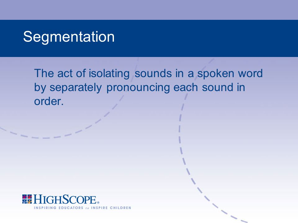 Segmentation The act of isolating sounds in a spoken word by separately pronouncing each sound in order.