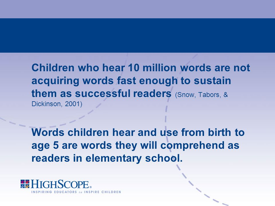 Children who hear 10 million words are not acquiring words fast enough to sustain them as successful readers (Snow, Tabors, & Dickinson, 2001) Words children hear and use from birth to age 5 are words they will comprehend as readers in elementary school.