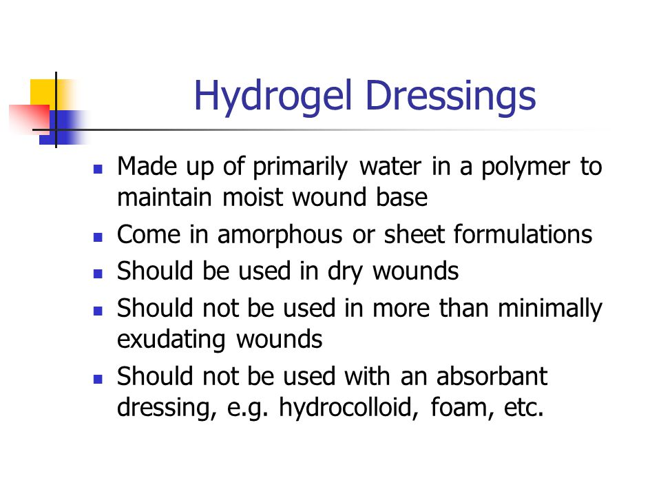 Hydrogel Dressings Made up of primarily water in a polymer to maintain moist wound base. Come in amorphous or sheet formulations.