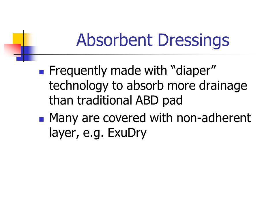 Absorbent Dressings Frequently made with diaper technology to absorb more drainage than traditional ABD pad.