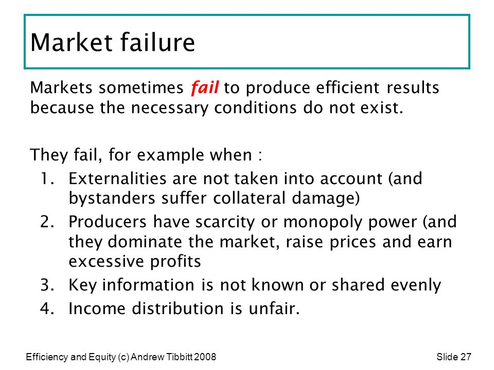 Market failure Markets sometimes fail to produce efficient results because the necessary conditions do not exist.