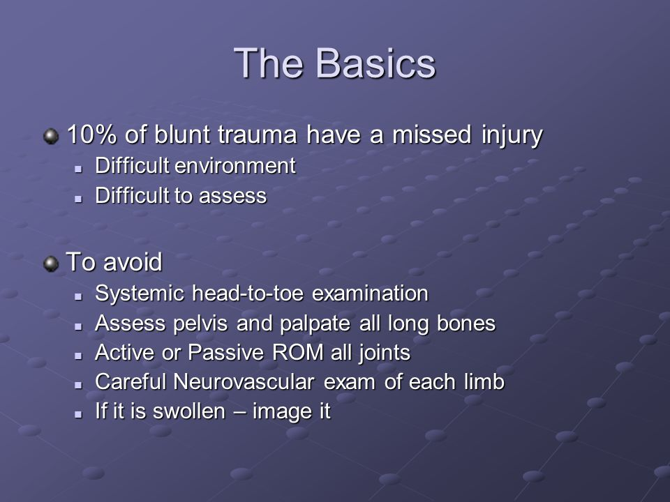 The Basics 10% of blunt trauma have a missed injury To avoid