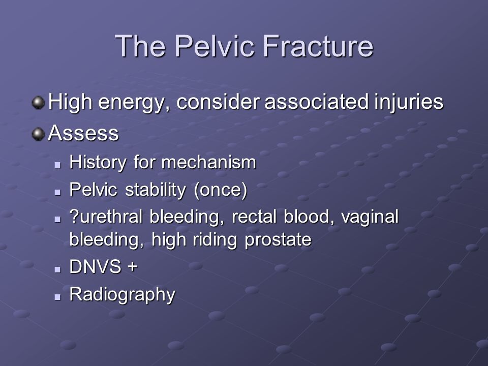 The Pelvic Fracture High energy, consider associated injuries Assess