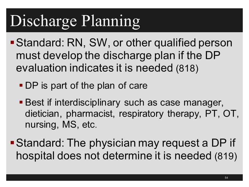 Discharge Planning Standard: RN, SW, or other qualified person must develop the discharge plan if the DP evaluation indicates it is needed (818)