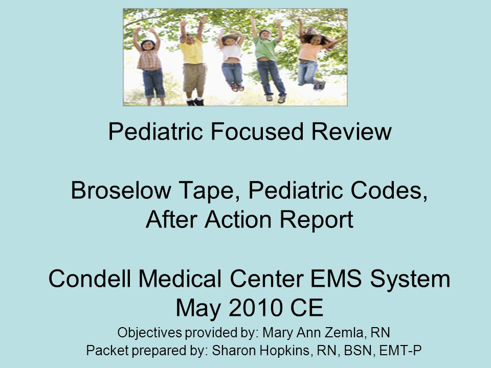Pediatric Focused Review Broselow Tape, Pediatric Codes, After Action Report Condell Medical Center EMS System May 2010 CE