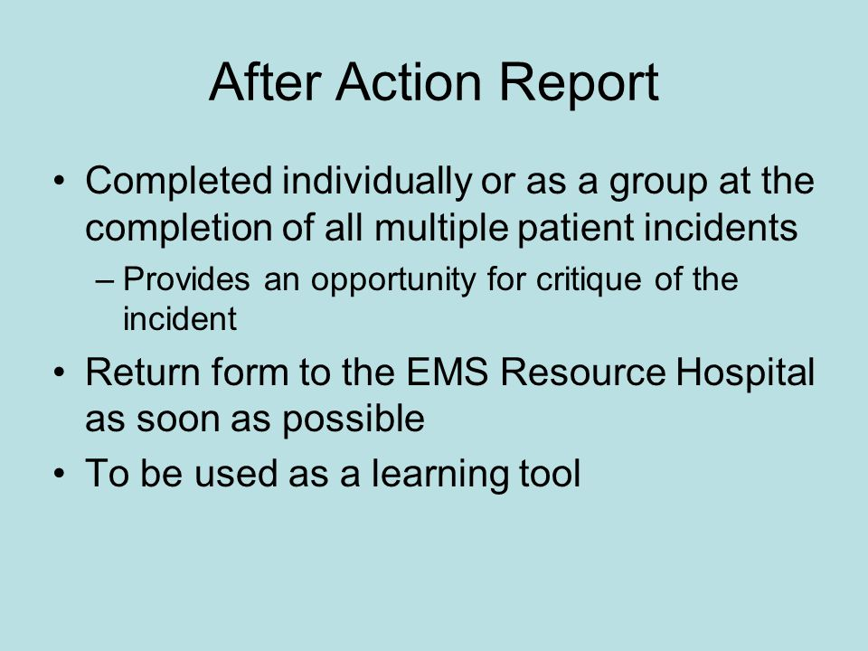 After Action Report Completed individually or as a group at the completion of all multiple patient incidents.