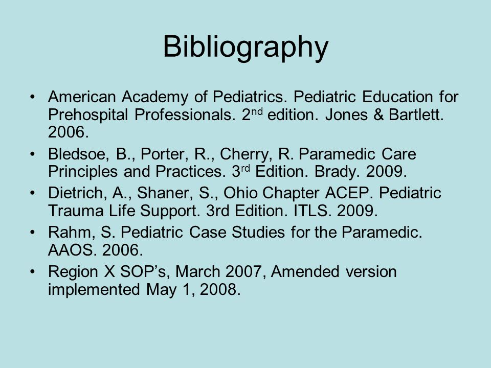 Bibliography American Academy of Pediatrics. Pediatric Education for Prehospital Professionals. 2nd edition. Jones & Bartlett. 2006.
