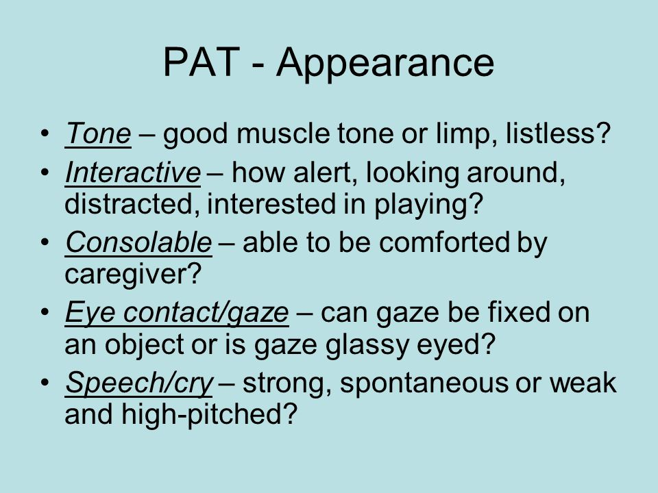 PAT - Appearance Tone – good muscle tone or limp, listless