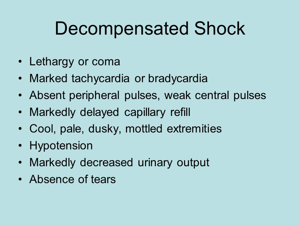 Decompensated Shock Lethargy or coma Marked tachycardia or bradycardia