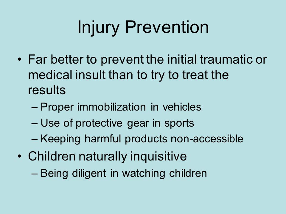Injury Prevention Far better to prevent the initial traumatic or medical insult than to try to treat the results.
