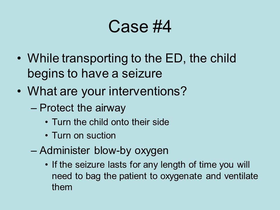 Case #4 While transporting to the ED, the child begins to have a seizure. What are your interventions