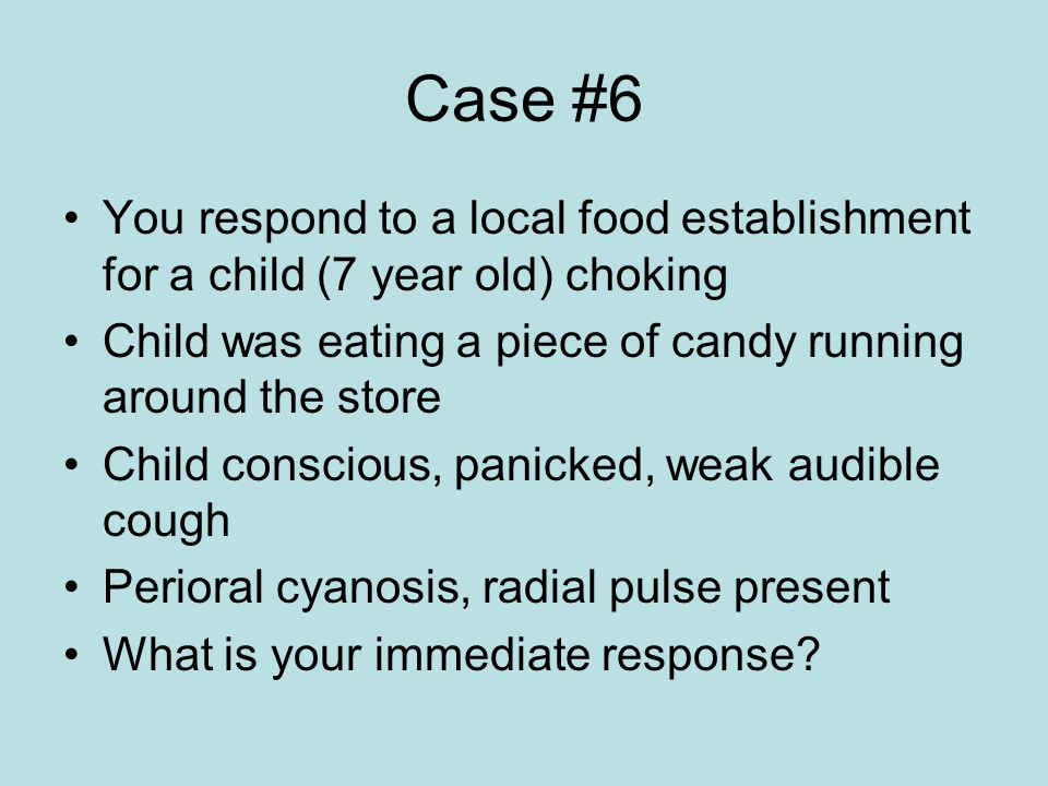 Case #6 You respond to a local food establishment for a child (7 year old) choking. Child was eating a piece of candy running around the store.