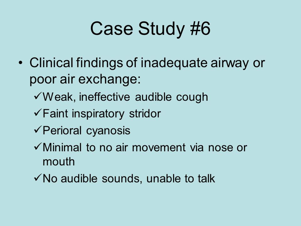 Case Study #6 Clinical findings of inadequate airway or poor air exchange: Weak, ineffective audible cough.