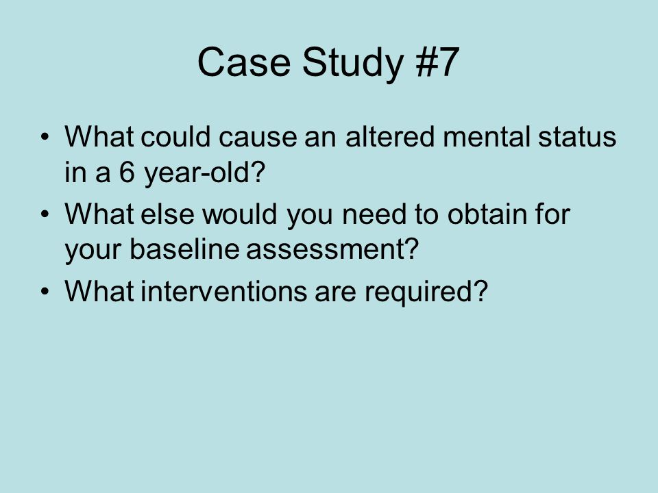 Case Study #7 What could cause an altered mental status in a 6 year-old What else would you need to obtain for your baseline assessment