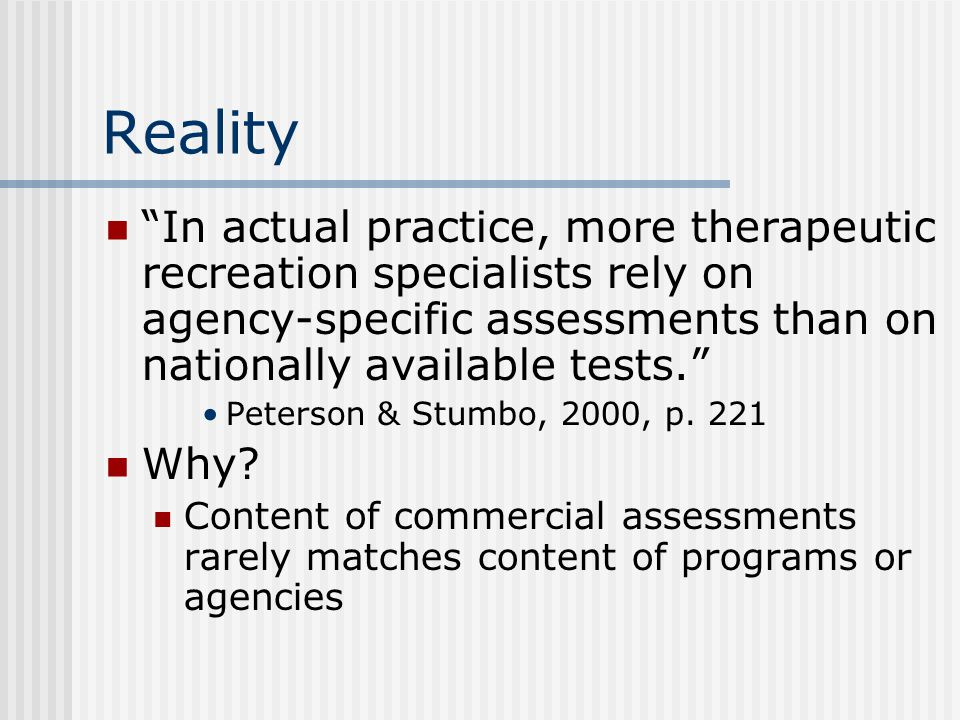 Reality In actual practice, more therapeutic recreation specialists rely on agency-specific assessments than on nationally available tests.