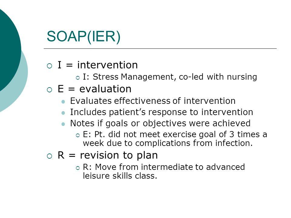 SOAP(IER) I = intervention E = evaluation R = revision to plan