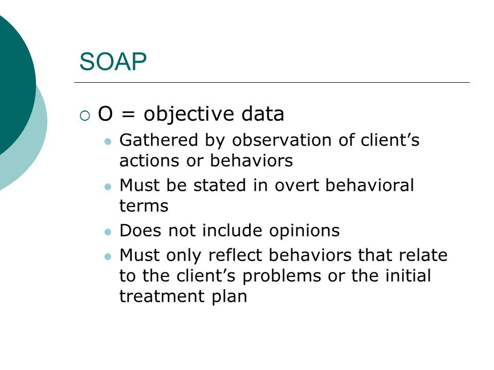 SOAP O = objective data. Gathered by observation of client's actions or behaviors. Must be stated in overt behavioral terms.