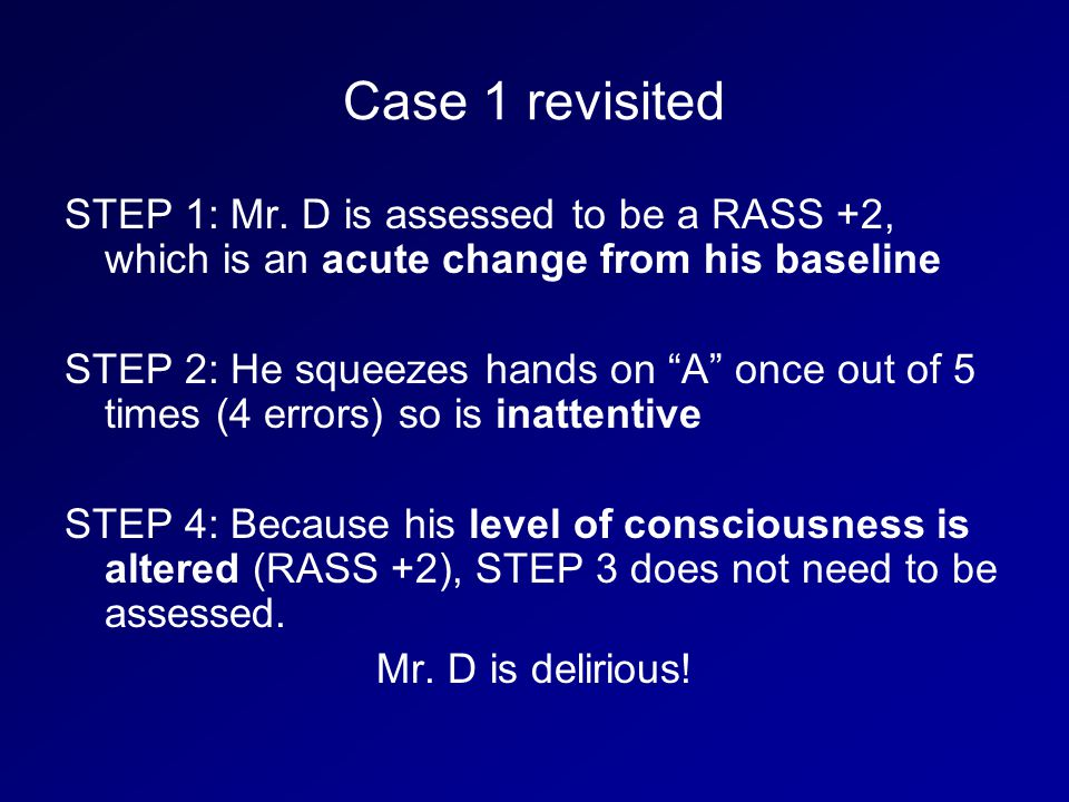 Case 1 revisited STEP 1: Mr. D is assessed to be a RASS +2, which is an acute change from his baseline.