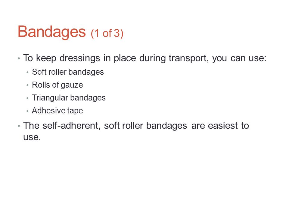 Bandages (1 of 3) To keep dressings in place during transport, you can use: Soft roller bandages. Rolls of gauze.