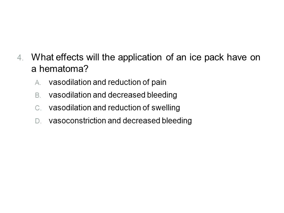 Review What effects will the application of an ice pack have on a hematoma vasodilation and reduction of pain.