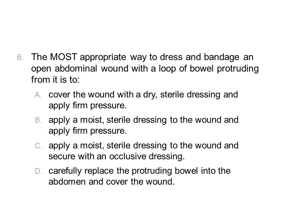 Review The MOST appropriate way to dress and bandage an open abdominal wound with a loop of bowel protruding from it is to: