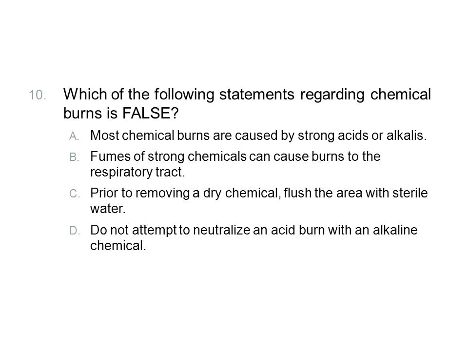 Review Which of the following statements regarding chemical burns is FALSE Most chemical burns are caused by strong acids or alkalis.