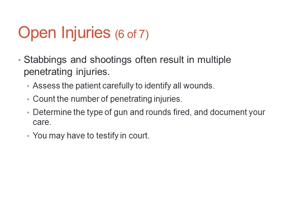 Open Injuries (6 of 7) Stabbings and shootings often result in multiple penetrating injuries. Assess the patient carefully to identify all wounds.