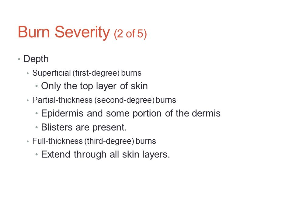 Burn Severity (2 of 5) Depth Only the top layer of skin