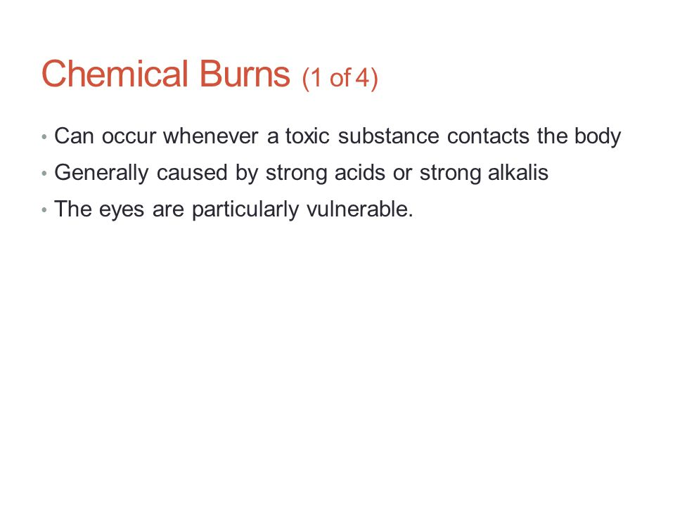 Chemical Burns (1 of 4) Can occur whenever a toxic substance contacts the body. Generally caused by strong acids or strong alkalis.