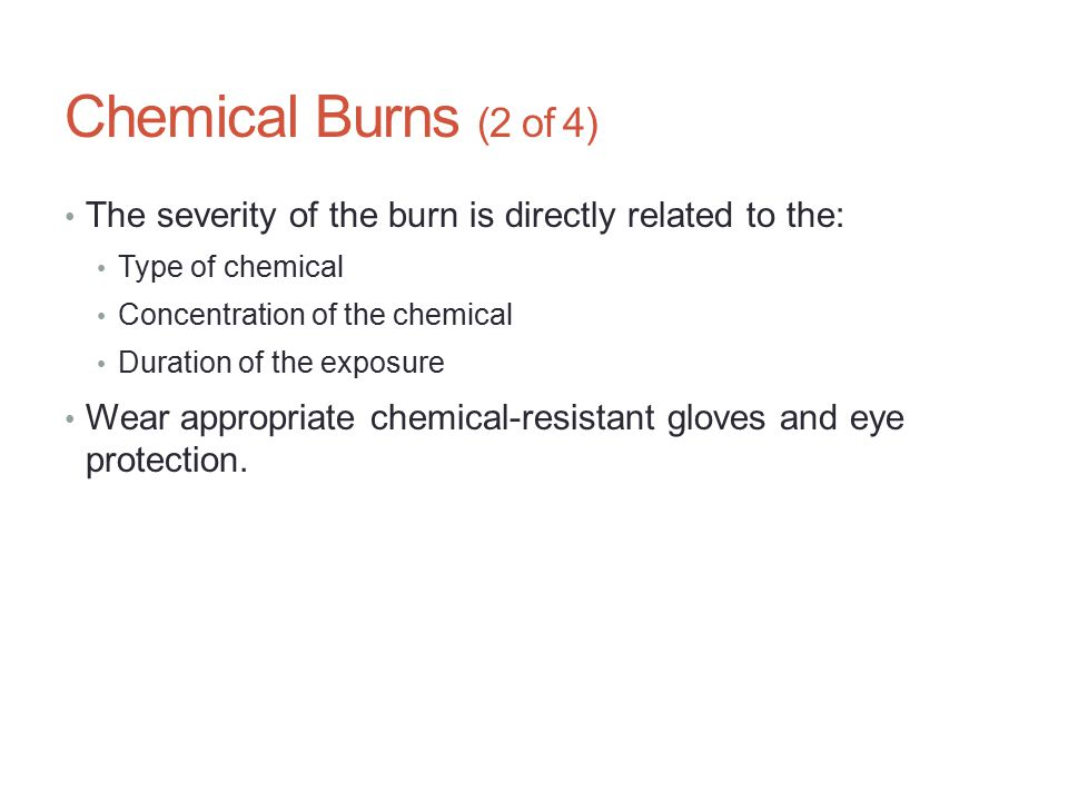 Chemical Burns (2 of 4) The severity of the burn is directly related to the: Type of chemical. Concentration of the chemical.