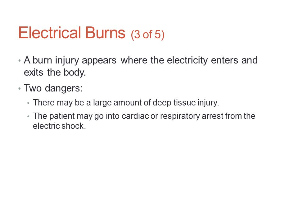 Electrical Burns (3 of 5) A burn injury appears where the electricity enters and exits the body. Two dangers: