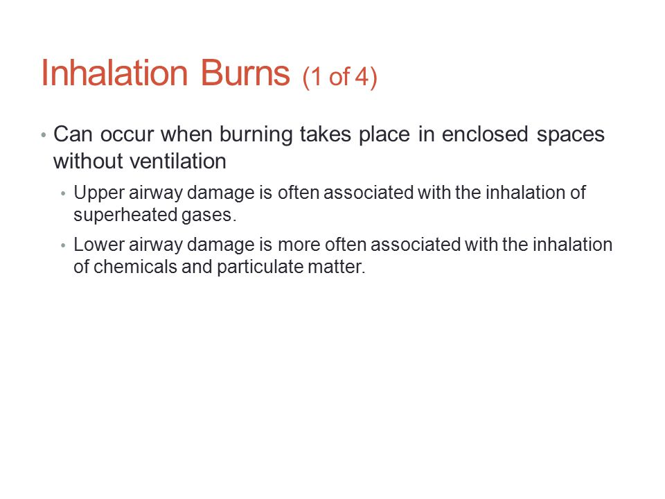 Inhalation Burns (1 of 4) Can occur when burning takes place in enclosed spaces without ventilation.
