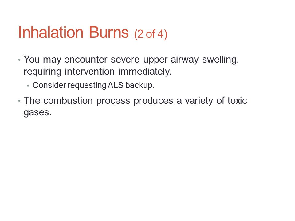 Inhalation Burns (2 of 4) You may encounter severe upper airway swelling, requiring intervention immediately.